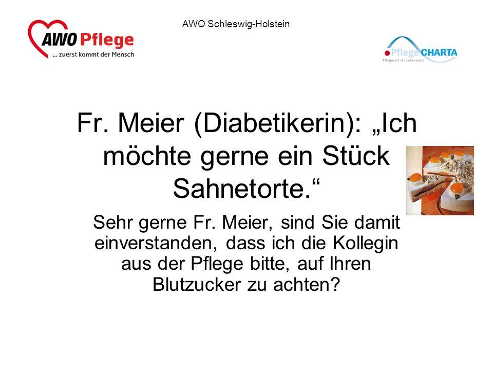 AWO Schleswig-Holstein Fr. Meier (Diabetikerin): Ich möchte gerne ein Stück Sahnetorte. Sehr gerne Fr. Meier, sind Sie damit einverstanden, dass ich d