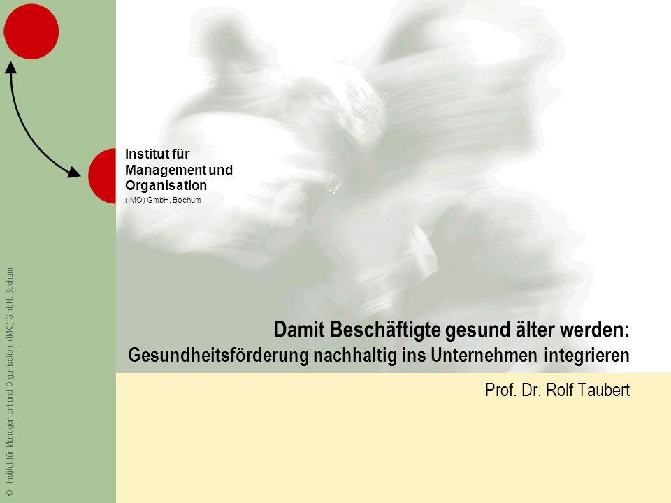 ©Institut für Management und Organisation (IMO) GmbH, Bochum Institut für Management und Organisation (IMO) GmbH, Bochum Damit Beschäftigte gesund älter werden: Gesundheitsförderung nachhaltig ins Unternehmen integrieren Prof.