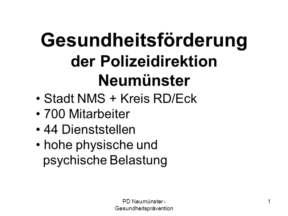 PD Neumünster - Gesundheitsprävention 1 Gesundheitsförderung der Polizeidirektion Neumünster Stadt NMS + Kreis RD/Eck 700 Mitarbeiter 44 Dienststellen