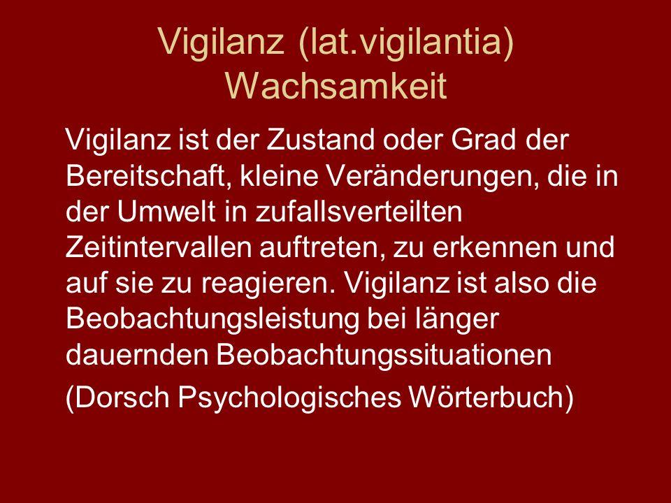 Vigilanz (lat.vigilantia) Wachsamkeit Vigilanz ist der Zustand oder Grad der Bereitschaft, kleine Veränderungen, die in der Umwelt in zufallsverteilten Zeitintervallen auftreten, zu erkennen und auf sie zu reagieren.