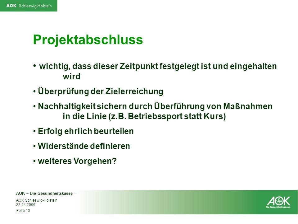 AOK – Die Gesundheitskasse - Folie 13 AOK Schleswig-Holstein 27.04.2006 Projektabschluss wichtig, dass dieser Zeitpunkt festgelegt ist und eingehalten