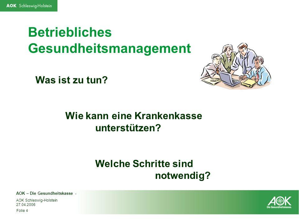 AOK – Die Gesundheitskasse - Folie 4 AOK Schleswig-Holstein 27.04.2006 Betriebliches Gesundheitsmanagement Was ist zu tun? Wie kann eine Krankenkasse