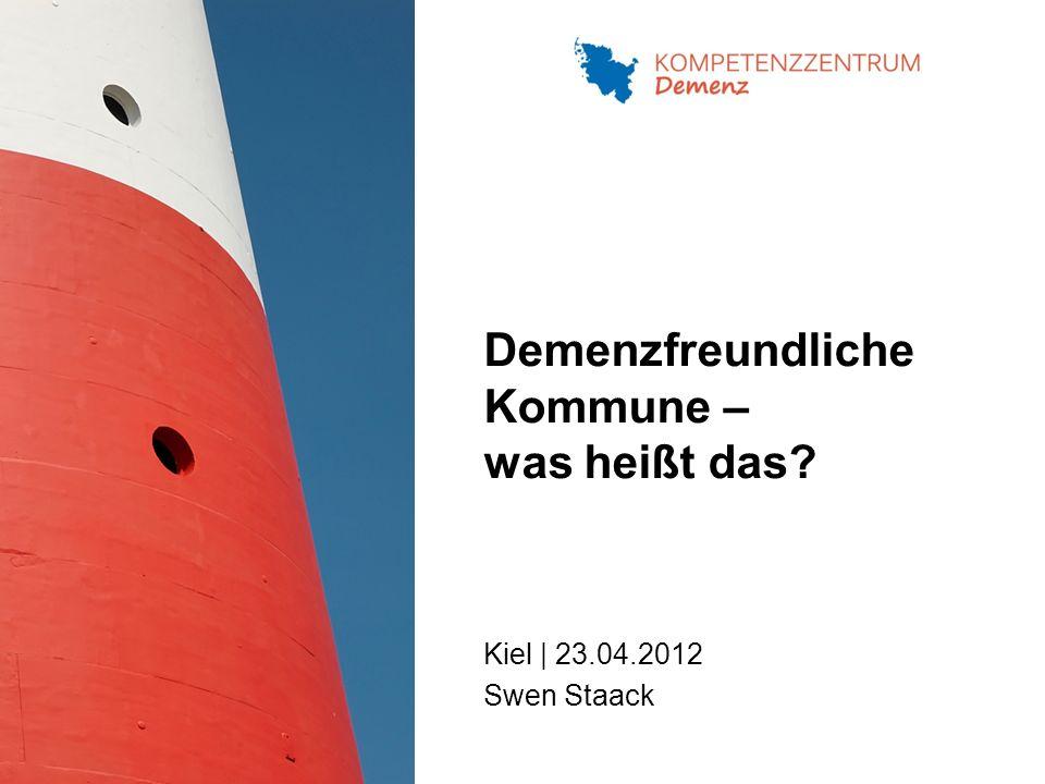 Demenzfreundliche Kommune – was heißt das? Kiel | 23.04.2012 Swen Staack