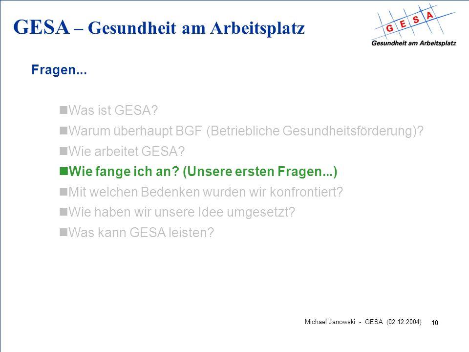 GESA – Gesundheit am Arbeitsplatz 10 Michael Janowski - GESA (02.12.2004) Fragen... nWas ist GESA? nWarum überhaupt BGF (Betriebliche Gesundheitsförde