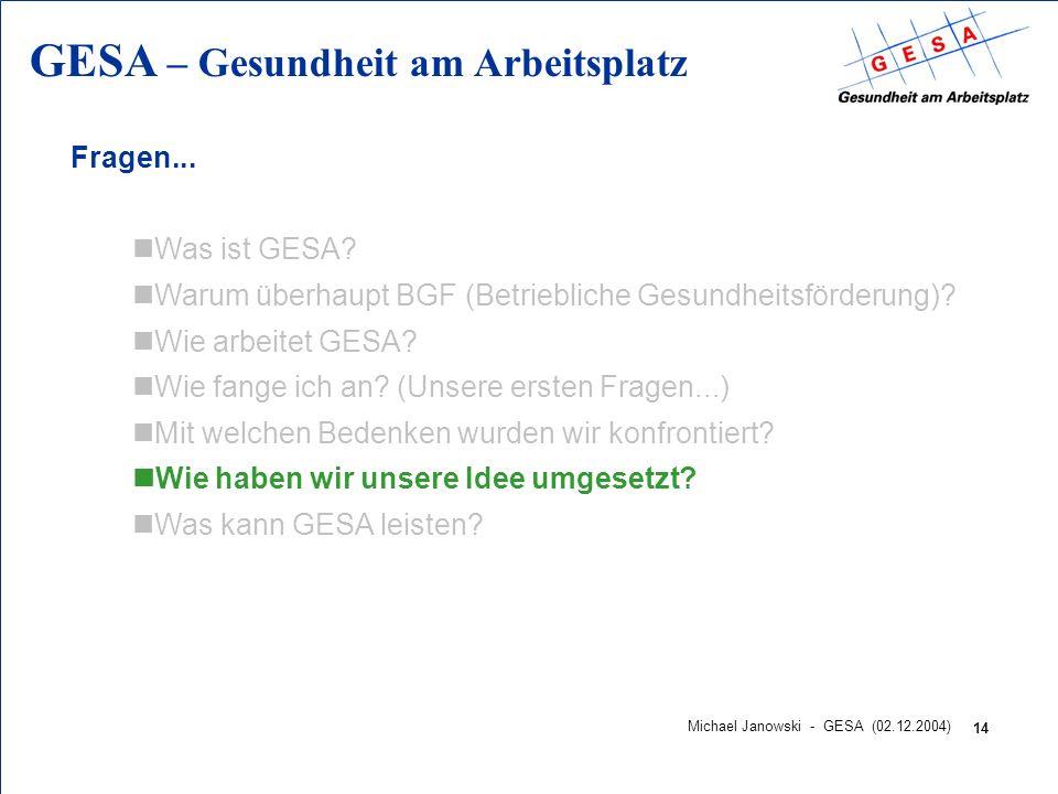 GESA – Gesundheit am Arbeitsplatz 14 Michael Janowski - GESA (02.12.2004) Fragen... nWas ist GESA? nWarum überhaupt BGF (Betriebliche Gesundheitsförde