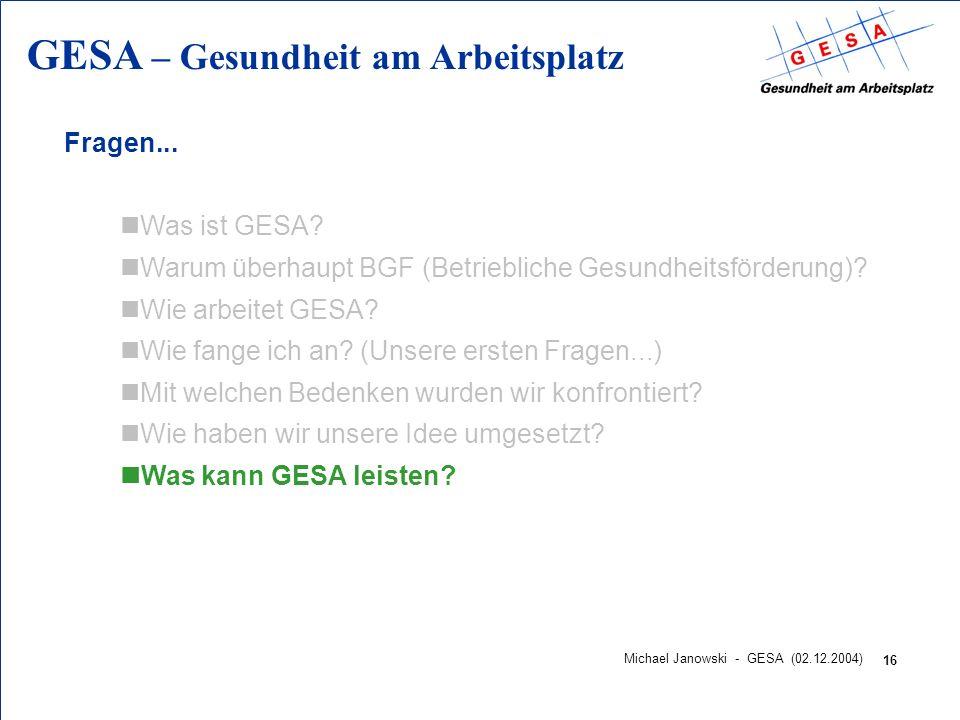 GESA – Gesundheit am Arbeitsplatz 16 Michael Janowski - GESA (02.12.2004) Fragen... nWas ist GESA? nWarum überhaupt BGF (Betriebliche Gesundheitsförde