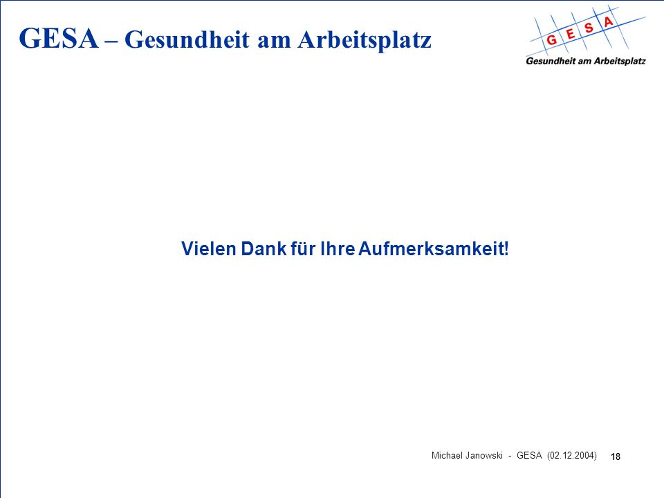 GESA – Gesundheit am Arbeitsplatz 18 Michael Janowski - GESA (02.12.2004) Vielen Dank für Ihre Aufmerksamkeit!
