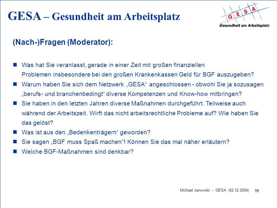 GESA – Gesundheit am Arbeitsplatz 19 Michael Janowski - GESA (02.12.2004) (Nach-)Fragen (Moderator): nWas hat Sie veranlasst, gerade in einer Zeit mit