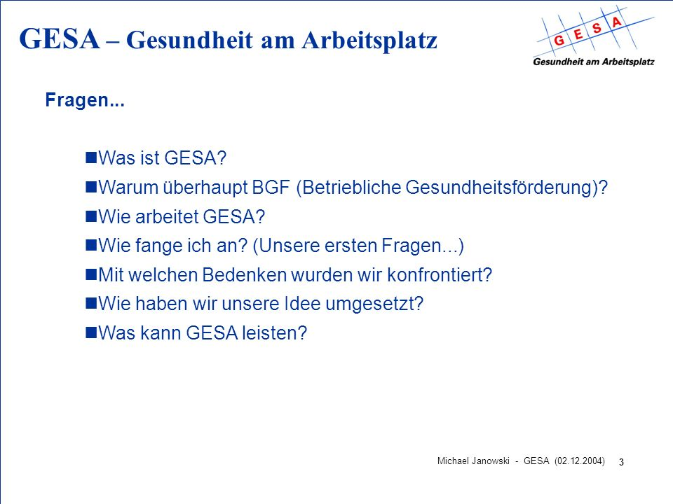 GESA – Gesundheit am Arbeitsplatz 3 Michael Janowski - GESA (02.12.2004) Fragen... nWas ist GESA? nWarum überhaupt BGF (Betriebliche Gesundheitsförder