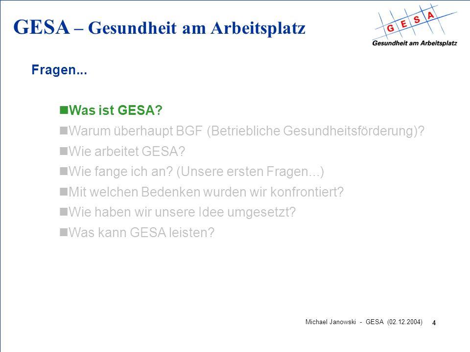 GESA – Gesundheit am Arbeitsplatz 4 Michael Janowski - GESA (02.12.2004) Fragen... nWas ist GESA? nWarum überhaupt BGF (Betriebliche Gesundheitsförder