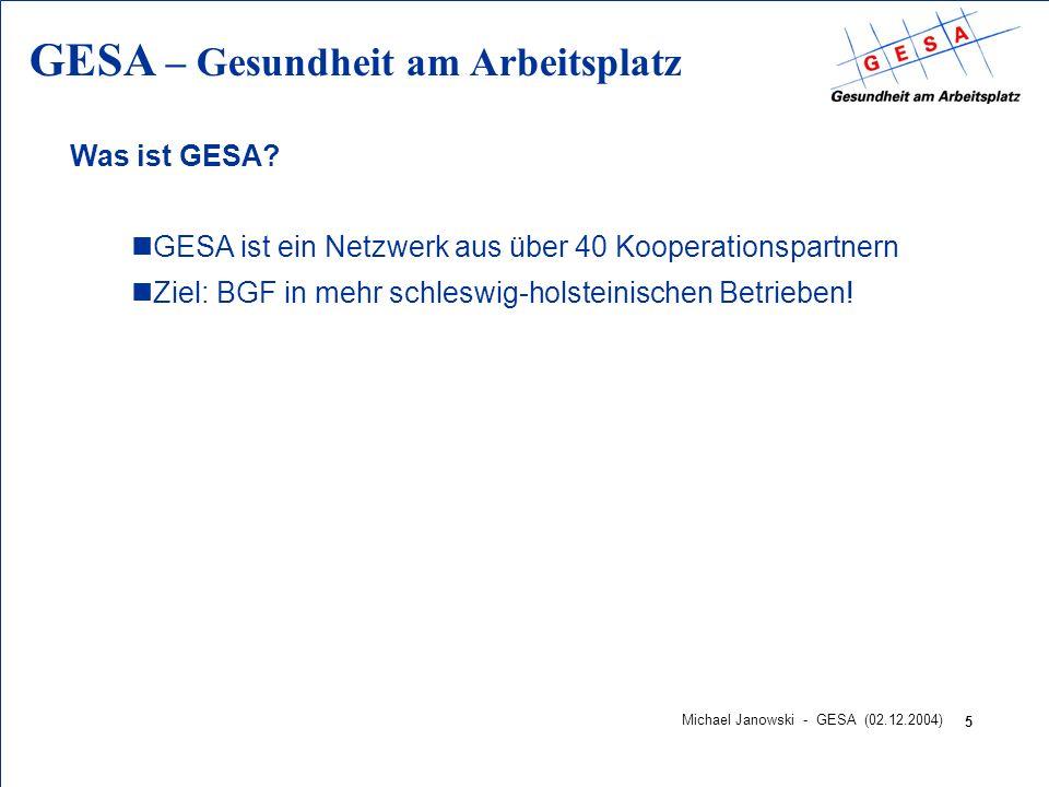 GESA – Gesundheit am Arbeitsplatz 5 Michael Janowski - GESA (02.12.2004) Was ist GESA? nGESA ist ein Netzwerk aus über 40 Kooperationspartnern nZiel: