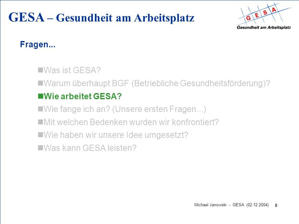 GESA – Gesundheit am Arbeitsplatz 8 Michael Janowski - GESA (02.12.2004) Fragen... nWas ist GESA? nWarum überhaupt BGF (Betriebliche Gesundheitsförder