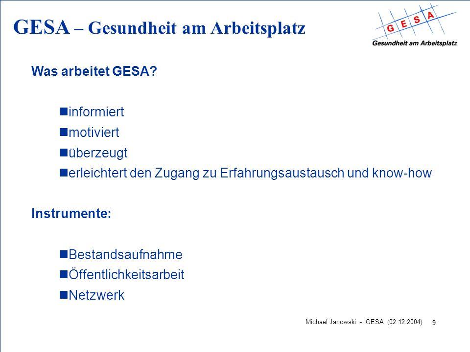 GESA – Gesundheit am Arbeitsplatz 9 Michael Janowski - GESA (02.12.2004) Was arbeitet GESA? ninformiert nmotiviert nüberzeugt nerleichtert den Zugang