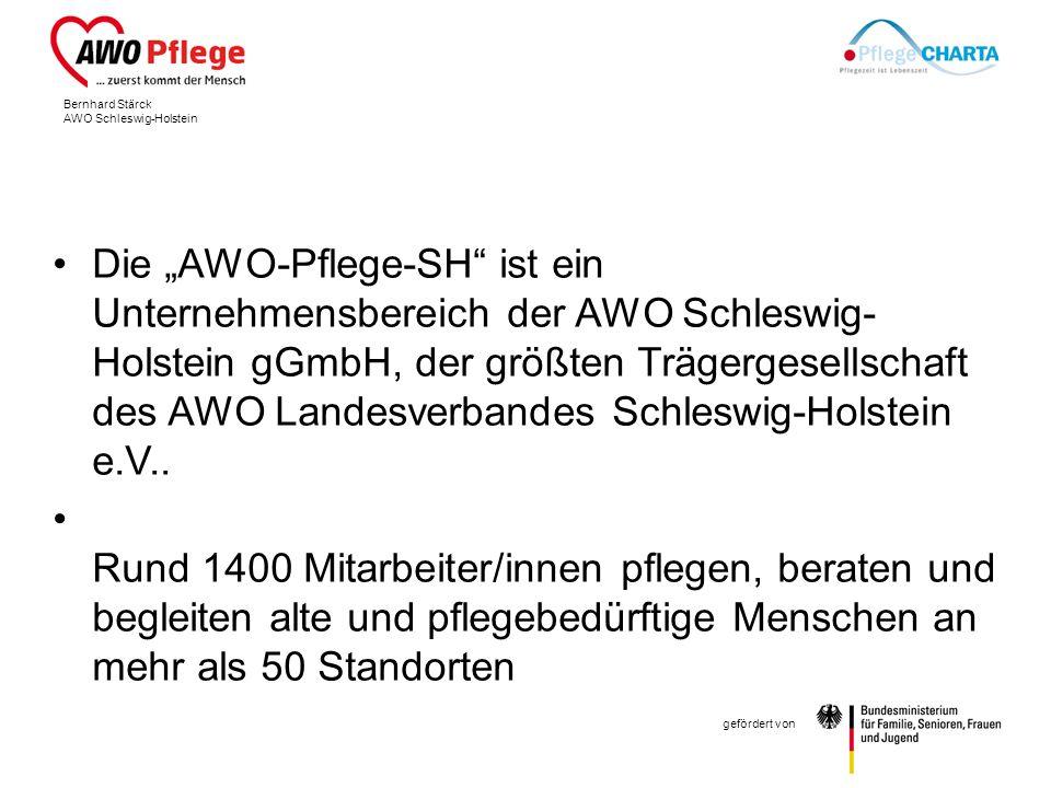 Bernhard Stärck AWO Schleswig-Holstein gefördert von Die AWO-Pflege-SH ist ein Unternehmensbereich der AWO Schleswig- Holstein gGmbH, der größten Trägergesellschaft des AWO Landesverbandes Schleswig-Holstein e.V..