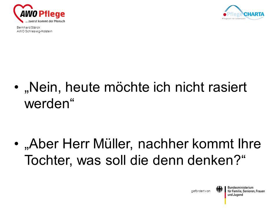 Bernhard Stärck AWO Schleswig-Holstein gefördert von Nein, heute möchte ich nicht rasiert werden Aber Herr Müller, nachher kommt Ihre Tochter, was soll die denn denken?