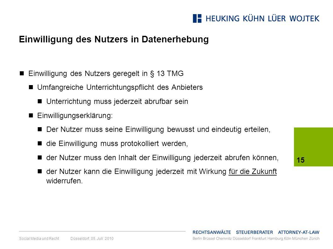 15 Social Media und Recht Düsseldorf, 05. Juli 2010 Einwilligung des Nutzers in Datenerhebung Einwilligung des Nutzers geregelt in § 13 TMG Umfangreic