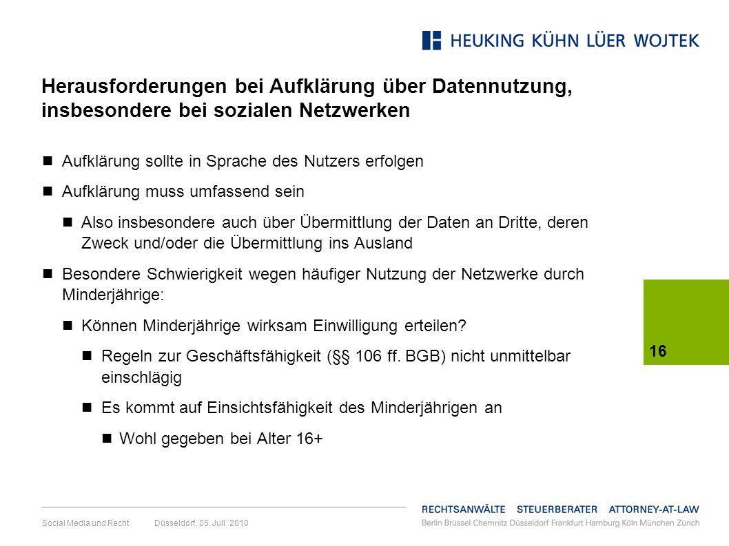 16 Social Media und Recht Düsseldorf, 05. Juli 2010 Herausforderungen bei Aufklärung über Datennutzung, insbesondere bei sozialen Netzwerken Aufklärun
