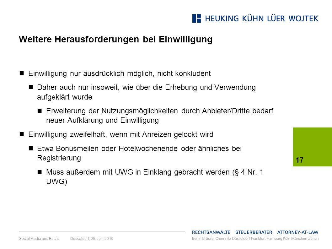 17 Social Media und Recht Düsseldorf, 05. Juli 2010 Weitere Herausforderungen bei Einwilligung Einwilligung nur ausdrücklich möglich, nicht konkludent