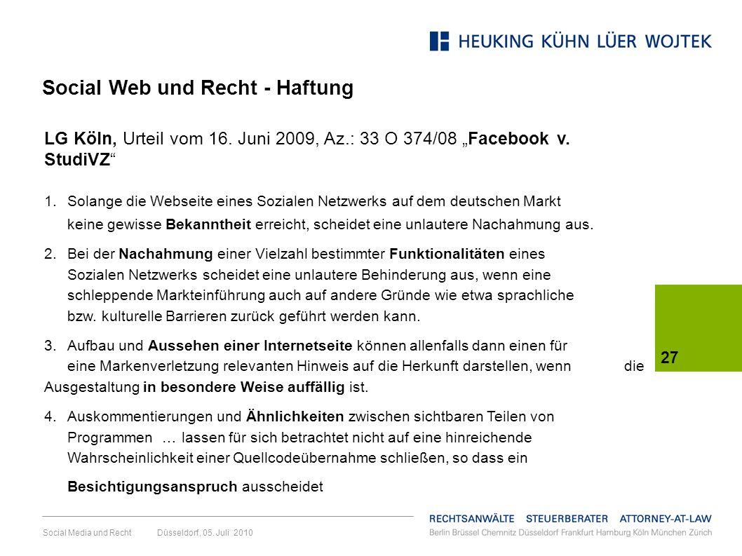 Social Media und Recht Düsseldorf, 05. Juli 2010 27 LG Köln, Urteil vom 16. Juni 2009, Az.: 33 O 374/08 Facebook v. StudiVZ 1. Solange die Webseite ei