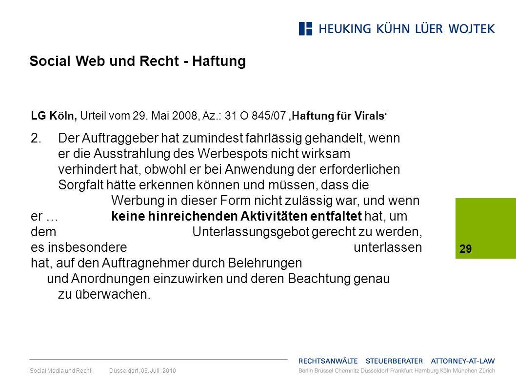 Social Media und Recht Düsseldorf, 05. Juli 2010 29 LG Köln, Urteil vom 29. Mai 2008, Az.: 31 O 845/07 Haftung für Virals 2. Der Auftraggeber hat zumi