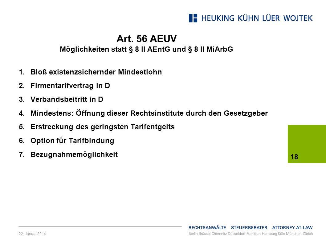 22. Januar 2014 18 Art. 56 AEUV Möglichkeiten statt § 8 II AEntG und § 8 II MiArbG 1.Bloß existenzsichernder Mindestlohn 2.Firmentarifvertrag in D 3.V