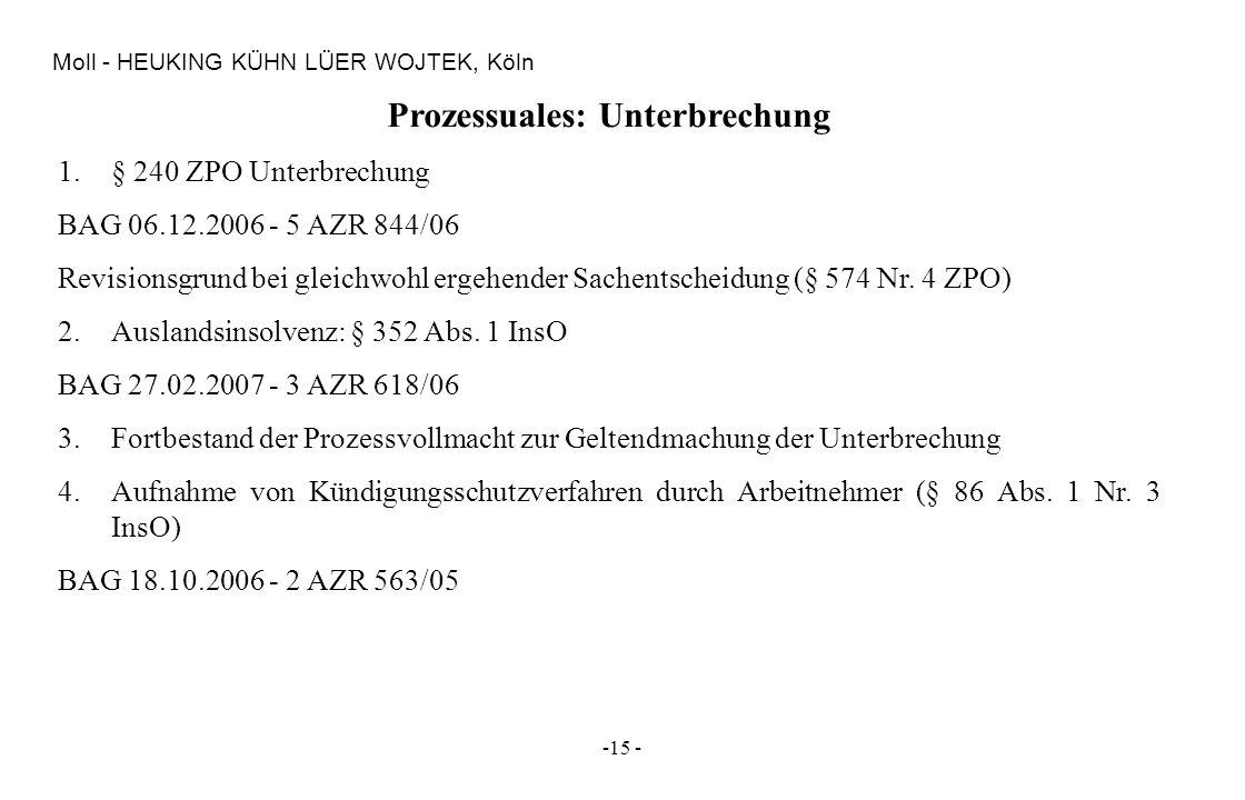 -15 - Moll - HEUKING KÜHN LÜER WOJTEK, Köln Prozessuales: Unterbrechung 1.§ 240 ZPO Unterbrechung BAG 06.12.2006 - 5 AZR 844/06 Revisionsgrund bei gle