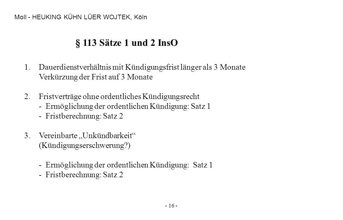 - 16 - Moll - HEUKING KÜHN LÜER WOJTEK, Köln § 113 Sätze 1 und 2 InsO 1.Dauerdienstverhältnis mit Kündigungsfrist länger als 3 Monate Verkürzung der F