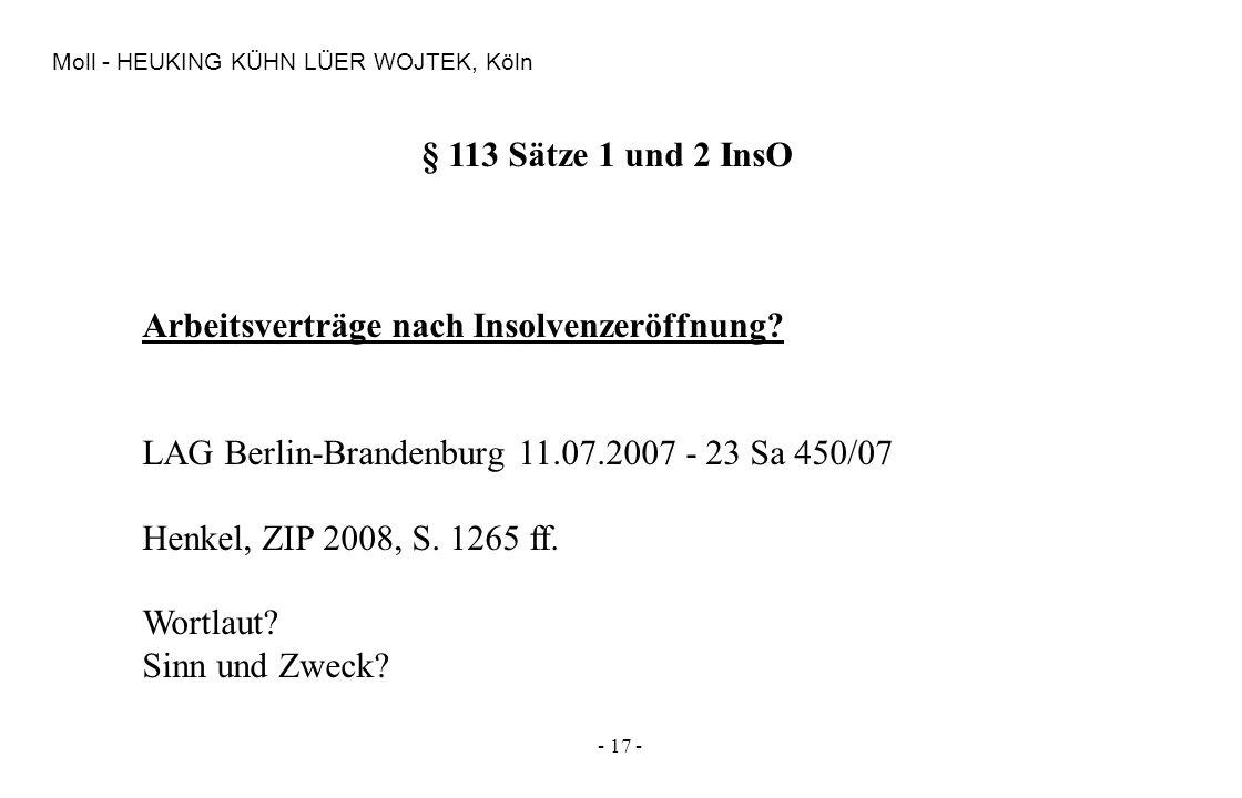 - 17 - Moll - HEUKING KÜHN LÜER WOJTEK, Köln § 113 Sätze 1 und 2 InsO Arbeitsverträge nach Insolvenzeröffnung? LAG Berlin-Brandenburg 11.07.2007 - 23