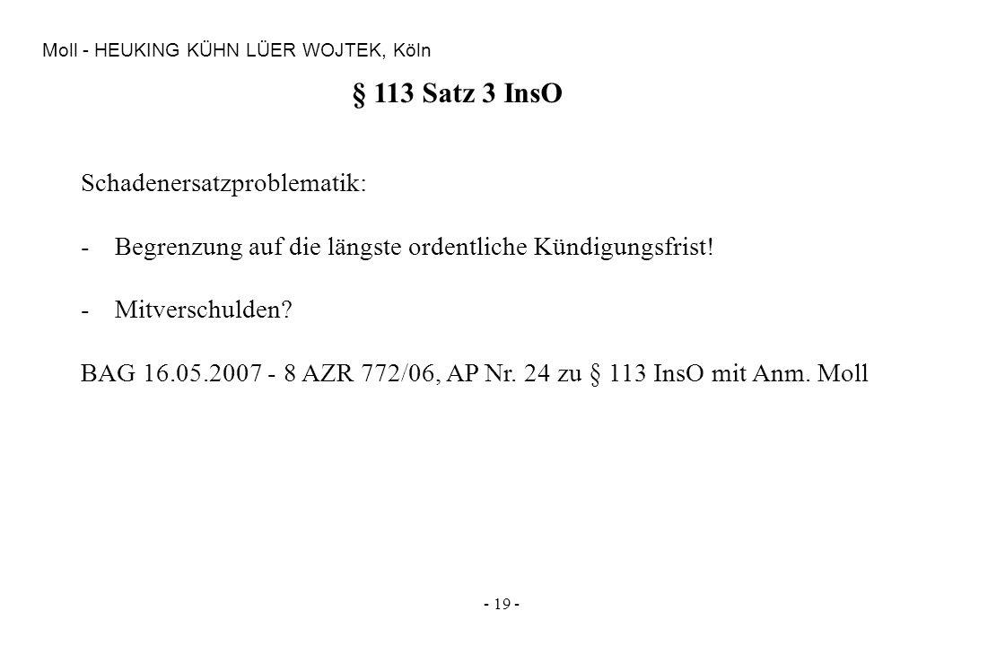 - 19 - Moll - HEUKING KÜHN LÜER WOJTEK, Köln § 113 Satz 3 InsO Schadenersatzproblematik: -Begrenzung auf die längste ordentliche Kündigungsfrist! -Mit