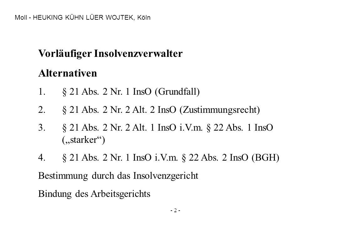- 2 - Moll - HEUKING KÜHN LÜER WOJTEK, Köln Vorläufiger Insolvenzverwalter Alternativen 1.§ 21 Abs. 2 Nr. 1 InsO (Grundfall) 2.§ 21 Abs. 2 Nr. 2 Alt.