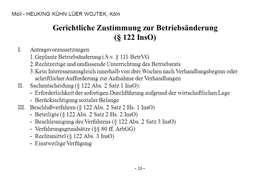 - 26 - Moll - HEUKING KÜHN LÜER WOJTEK, Köln Gerichtliche Zustimmung zur Betriebsänderung (§ 122 InsO) I.Antragsvoraussetzungen 1.Geplante Betriebsänd