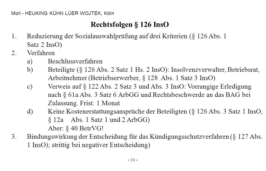 - 31 - Moll - HEUKING KÜHN LÜER WOJTEK, Köln Rechtsfolgen § 126 InsO 1.Reduzierung der Sozialauswahlprüfung auf drei Kriterien (§ 126 Abs. 1 Satz 2 In