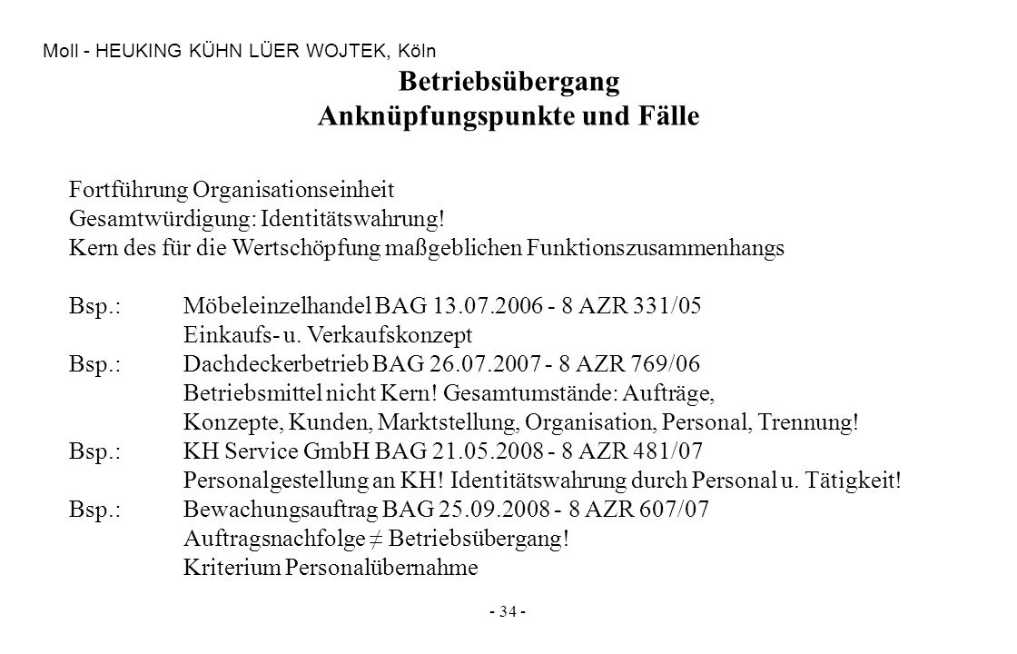 - 34 - Moll - HEUKING KÜHN LÜER WOJTEK, Köln Betriebsübergang Anknüpfungspunkte und Fälle Fortführung Organisationseinheit Gesamtwürdigung: Identitäts