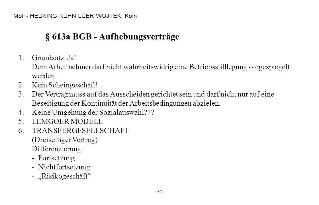 - 37- Moll - HEUKING KÜHN LÜER WOJTEK, Köln § 613a BGB - Aufhebungsverträge 1.Grundsatz: Ja! Dem Arbeitnehmer darf nicht wahrheitswidrig eine Betriebs