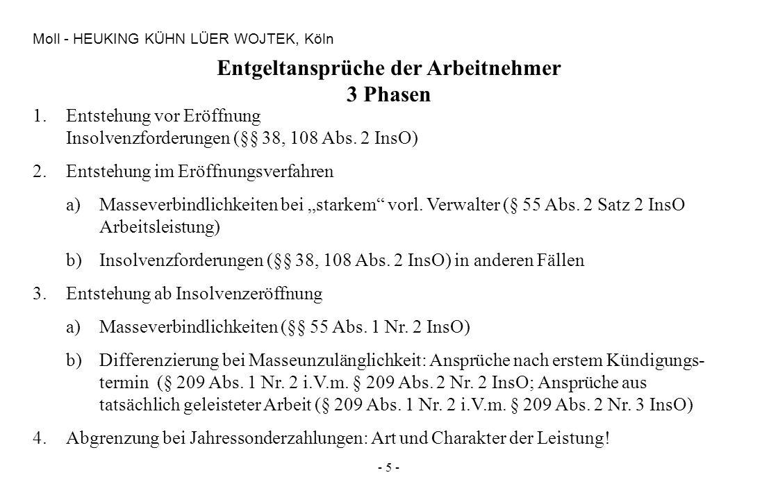 - 5 - Moll - HEUKING KÜHN LÜER WOJTEK, Köln Entgeltansprüche der Arbeitnehmer 3 Phasen 1.Entstehung vor Eröffnung Insolvenzforderungen (§§ 38, 108 Abs