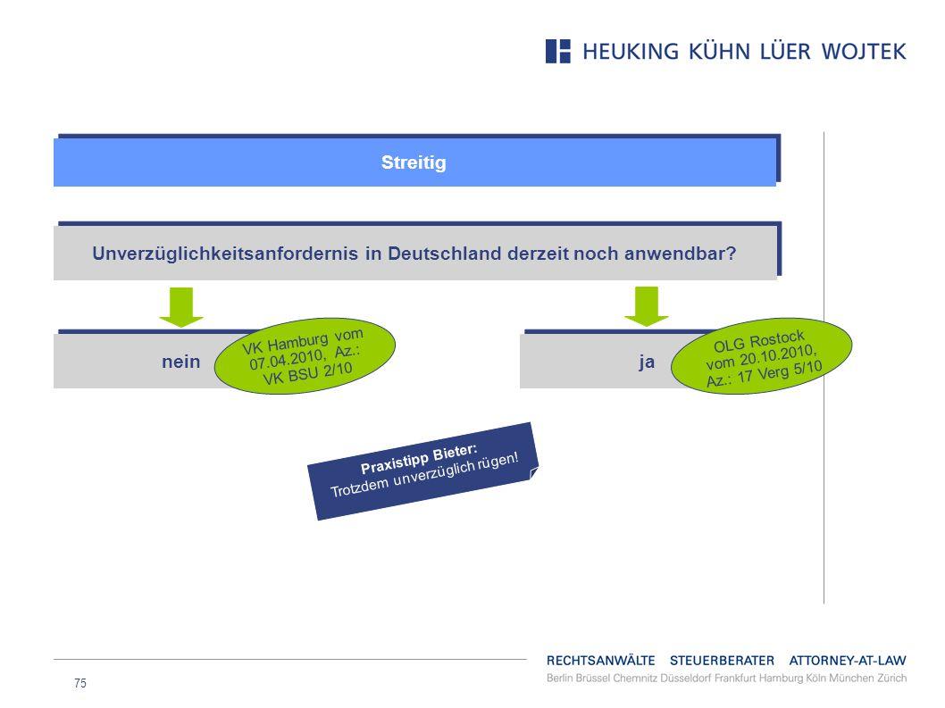75 Streitig Unverzüglichkeitsanfordernis in Deutschland derzeit noch anwendbar? nein VK Hamburg vom 07.04.2010, Az.: VK BSU 2/10 ja OLG Rostock vom 20