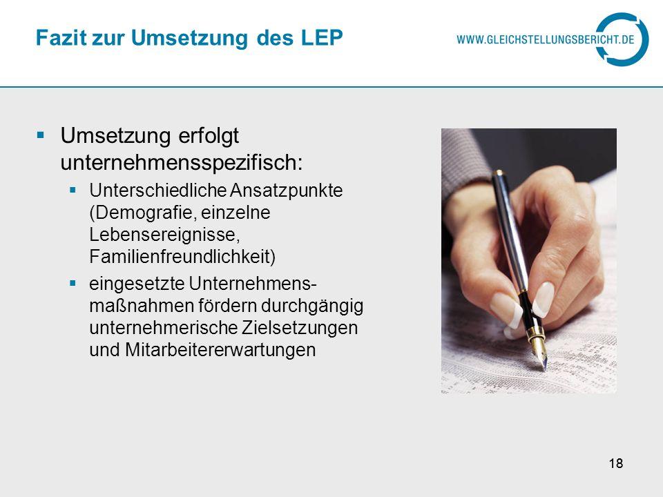 18 Fazit zur Umsetzung des LEP Umsetzung erfolgt unternehmensspezifisch: Unterschiedliche Ansatzpunkte (Demografie, einzelne Lebensereignisse, Familie