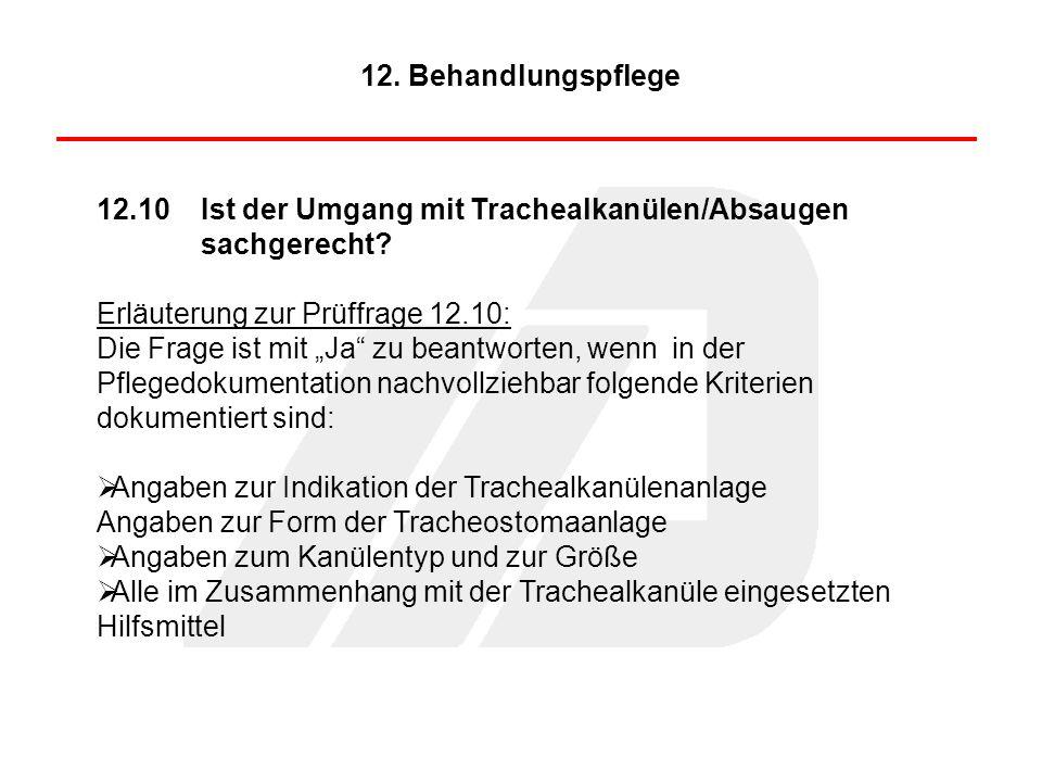 12.10Ist der Umgang mit Trachealkanülen/Absaugen sachgerecht? Erläuterung zur Prüffrage 12.10: Die Frage ist mit Ja zu beantworten, wenn in der Pflege