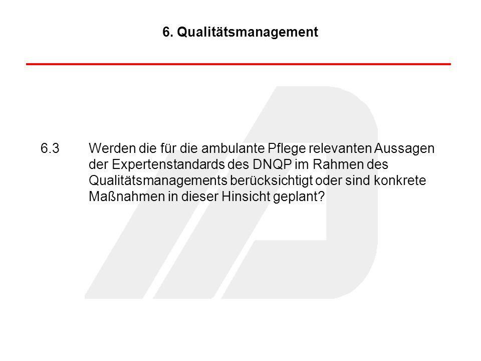 6.3Werden die für die ambulante Pflege relevanten Aussagen der Expertenstandards des DNQP im Rahmen des Qualitätsmanagements berücksichtigt oder sind