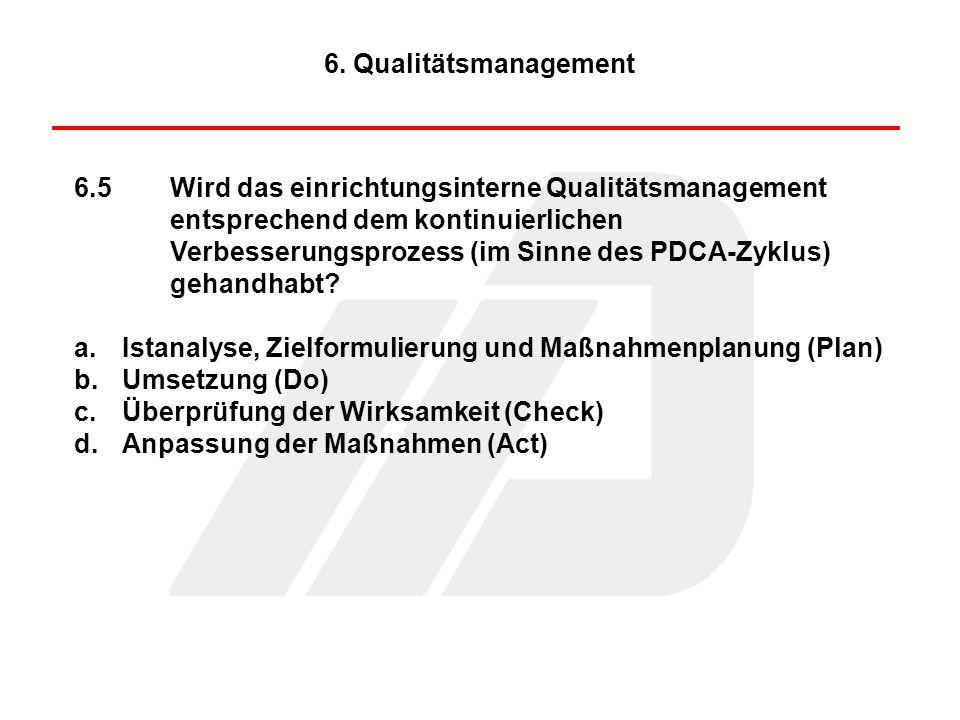 6.5Wird das einrichtungsinterne Qualitätsmanagement entsprechend dem kontinuierlichen Verbesserungsprozess (im Sinne des PDCA-Zyklus) gehandhabt? a.Is