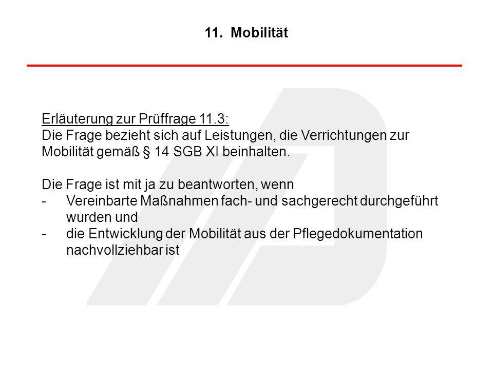 Erläuterung zur Prüffrage 11.3: Die Frage bezieht sich auf Leistungen, die Verrichtungen zur Mobilität gemäß § 14 SGB XI beinhalten. Die Frage ist mit