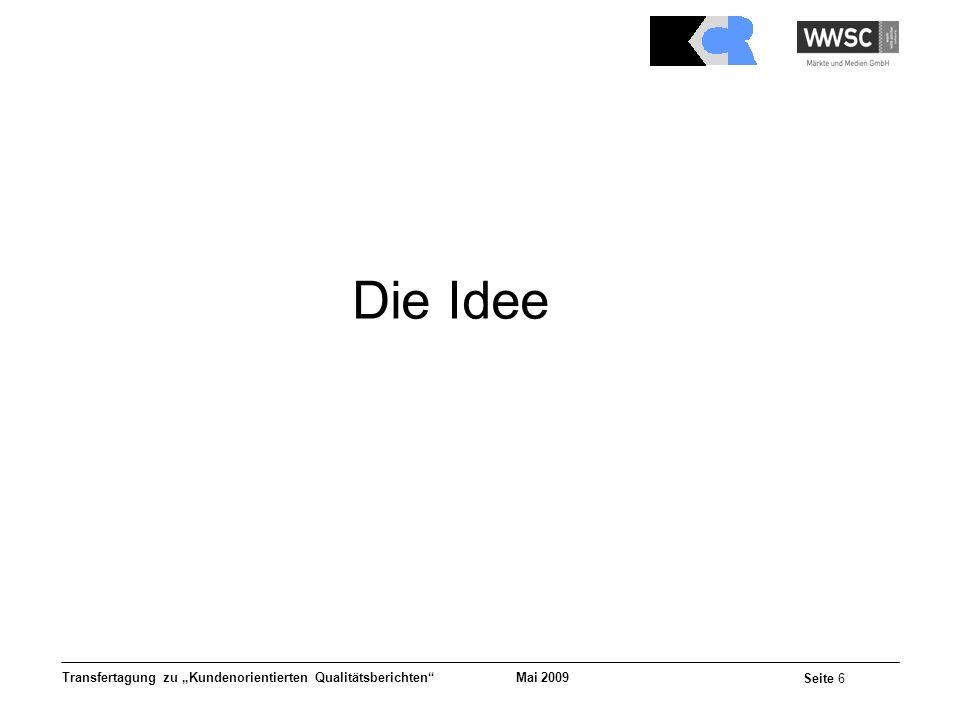 Mai 2009 Seite 6 Transfertagung zu Kundenorientierten Qualitätsberichten Die Idee