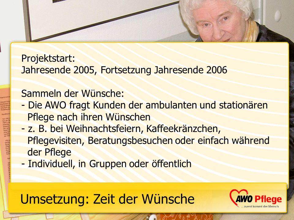 Projektstart: Jahresende 2005, Fortsetzung Jahresende 2006 Sammeln der Wünsche: - Die AWO fragt Kunden der ambulanten und stationären Pflege nach ihre