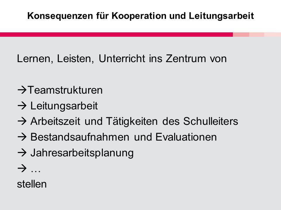 Konsequenzen für Kooperation und Leitungsarbeit Lernen, Leisten, Unterricht ins Zentrum von Teamstrukturen Leitungsarbeit Arbeitszeit und Tätigkeiten