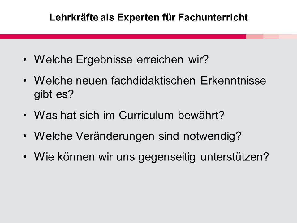 Lehrkräfte als Experten für Fachunterricht Welche Ergebnisse erreichen wir? Welche neuen fachdidaktischen Erkenntnisse gibt es? Was hat sich im Curric