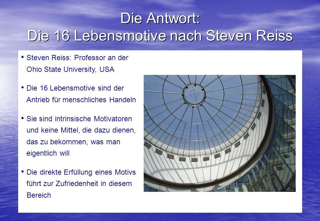 Die Antwort: Die 16 Lebensmotive nach Steven Reiss Steven Reiss: Professor an der Ohio State University, USA Die 16 Lebensmotive sind der Antrieb für