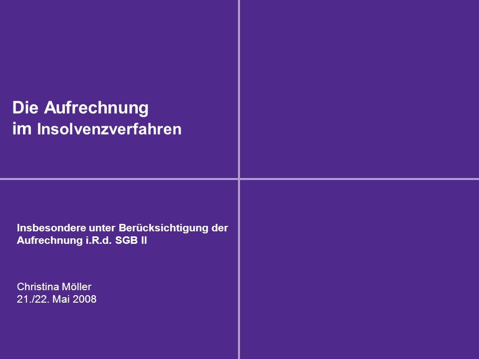 Die Aufrechnung im Insolvenzverfahren Insbesondere unter Berücksichtigung der Aufrechnung i.R.d. SGB II Christina Möller 21./22. Mai 2008