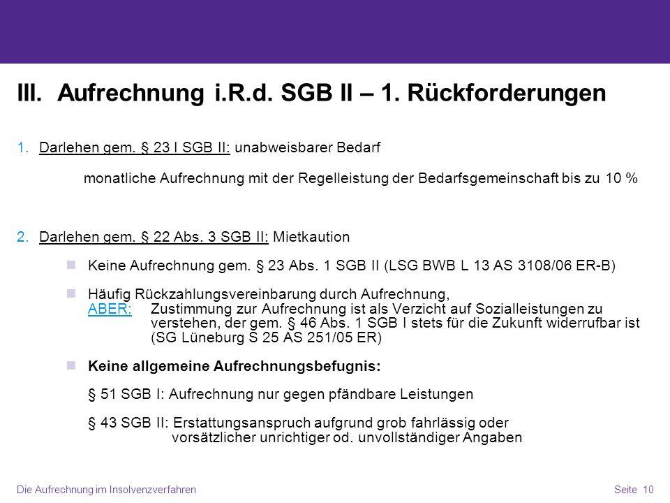 Die Aufrechnung im InsolvenzverfahrenSeite 10 III. Aufrechnung i.R.d. SGB II – 1. Rückforderungen 1.Darlehen gem. § 23 I SGB II: unabweisbarer Bedarf