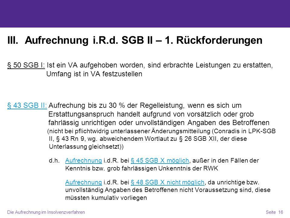 Die Aufrechnung im InsolvenzverfahrenSeite 16 III. Aufrechnung i.R.d. SGB II – 1. Rückforderungen § 50 SGB I: Ist ein VA aufgehoben worden, sind erbra