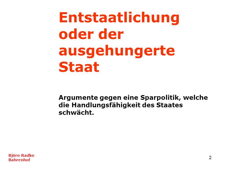 2 Entstaatlichung oder der ausgehungerte Staat Argumente gegen eine Sparpolitik, welche die Handlungsfähigkeit des Staates schwächt. Björn Radke Bahre